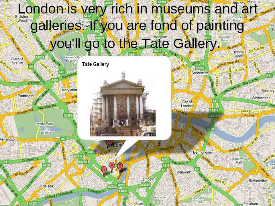 London is very rich in museums and art galleries. If you are fond of painting...