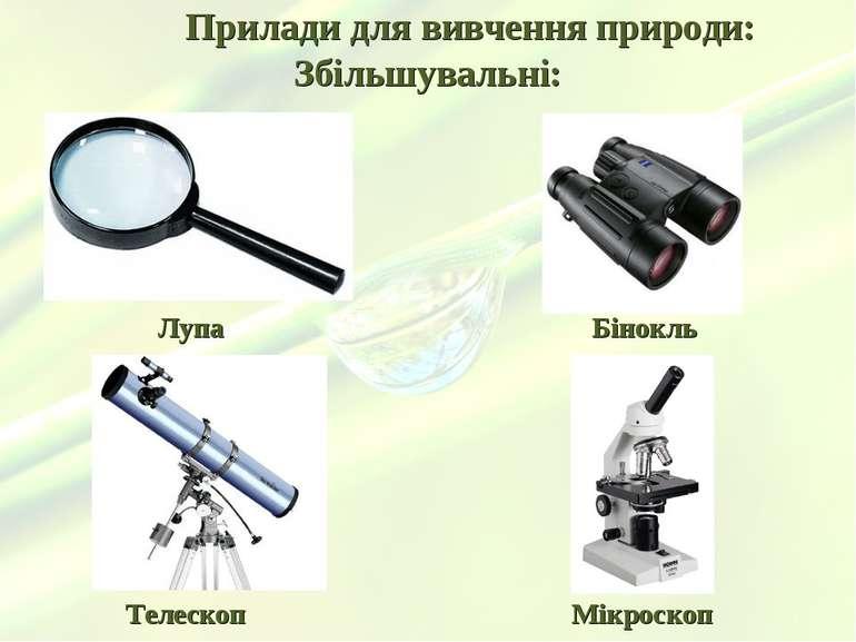 Прилади для вивчення природи: Збільшувальні: Лупа Бінокль Телескоп Мікроскоп