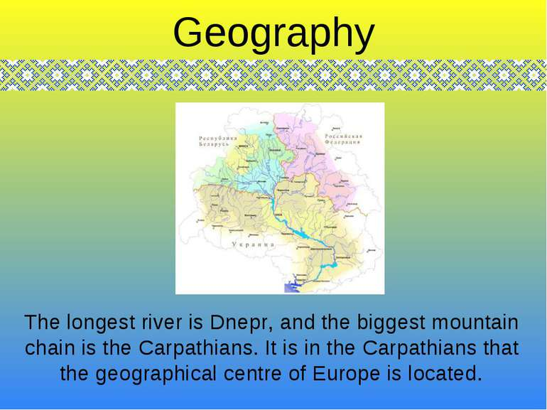 The longest river is Dnepr, and the biggest mountain chain is the Carpathians...