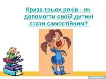 Криза трьох років - як допомогти своїй дитині стати самостійним? Prezentacii.com