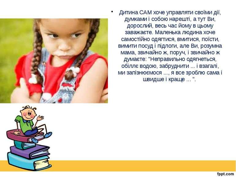 Дитина САМ хоче управляти своїми дії, думками і собою нарешті, а тут Ви, доро...