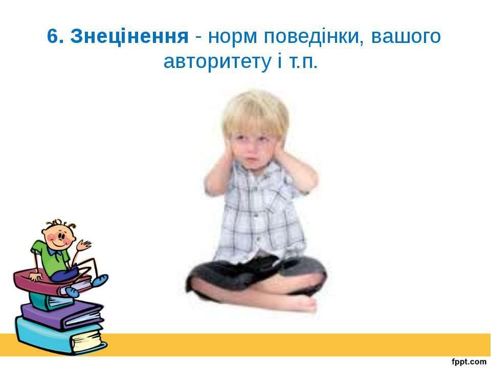 6. Знецінення - норм поведінки, вашого авторитету і т.п.