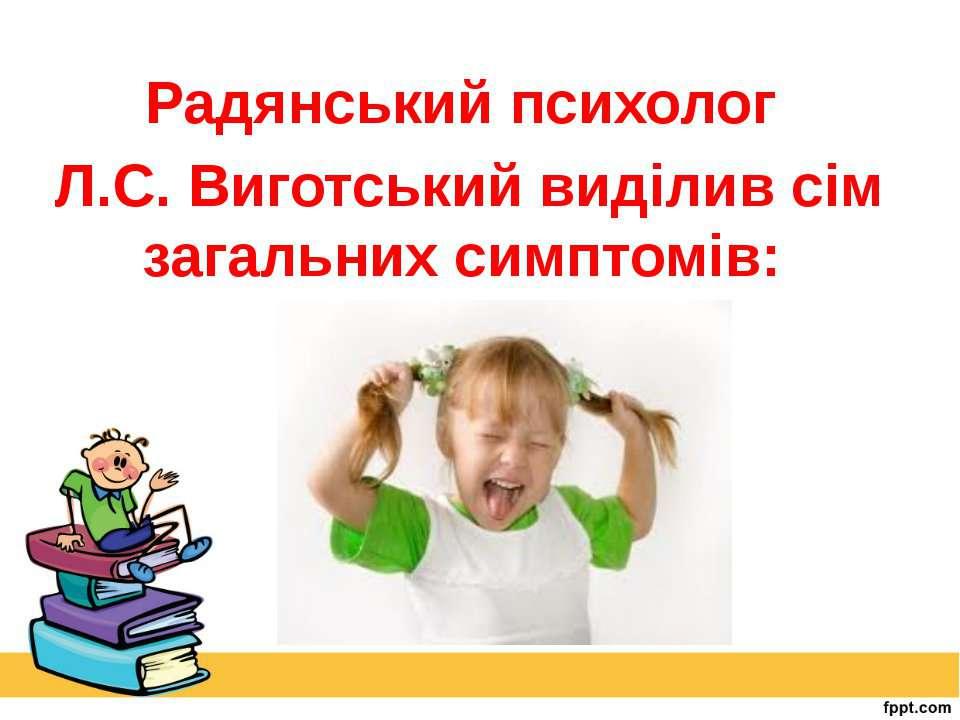Радянський психолог Л.С. Виготський виділив сім загальних симптомів:
