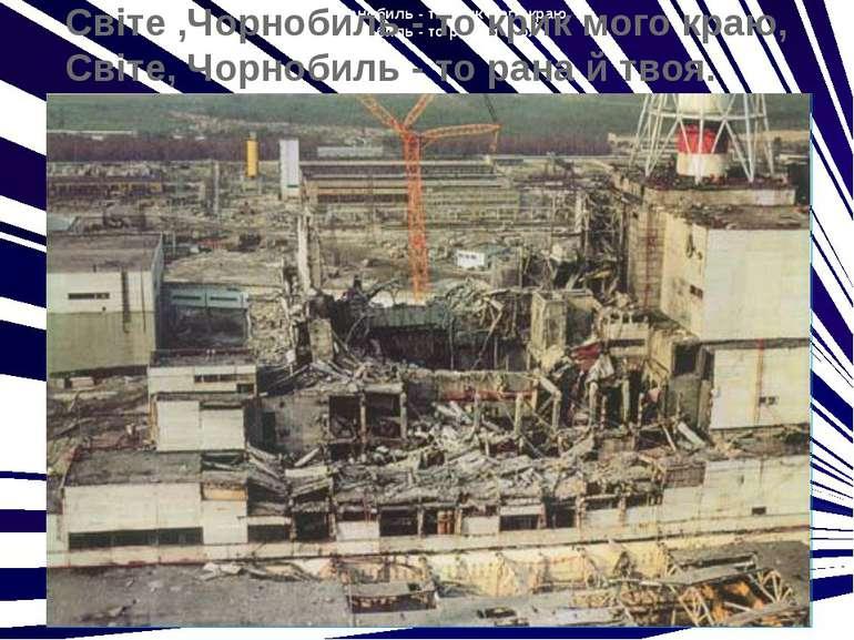 Світе ,Чорнобиль - то крик мого краю, Світе, Чорнобиль - то рана й твоя. Світ...