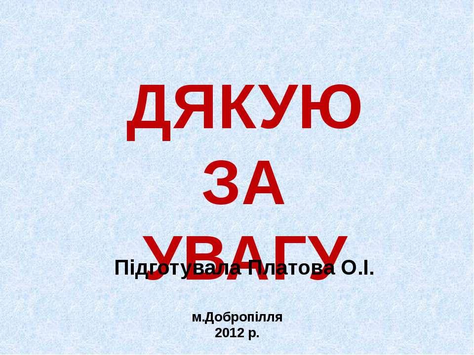ДЯКУЮ ЗА УВАГУ Підготувала Платова О.І. м.Добропілля 2012 р.