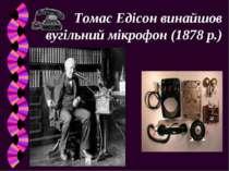 Томас Едісон винайшов вугільний мікрофон (1878 р.)