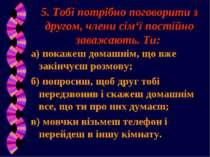 5. Тобі потрібно поговорити з другом, члени сім'ї постійно заважають. Ти: а) ...