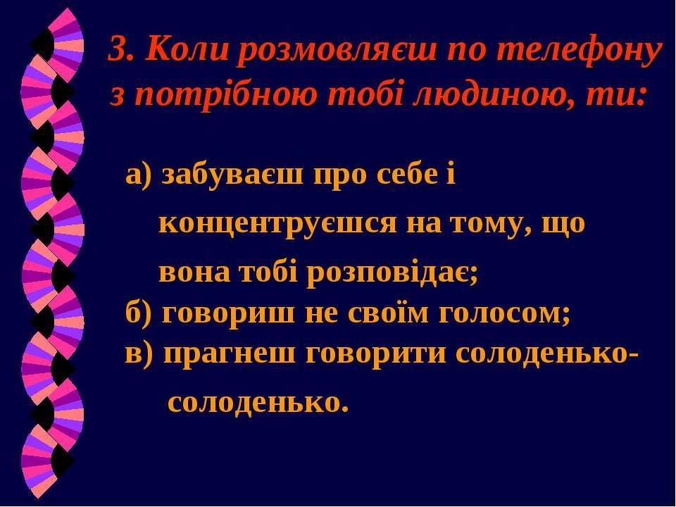 3. Коли розмовляєш по телефону з потрібною тобі людиною, ти: а) забуваєш про ...