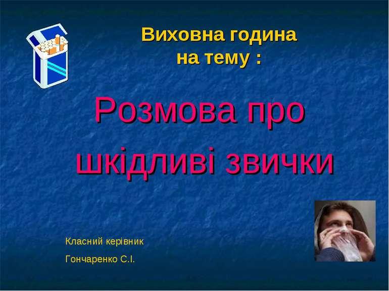 Виховна година на тему : Розмова про шкідливі звички Класний керівник Гончаре...