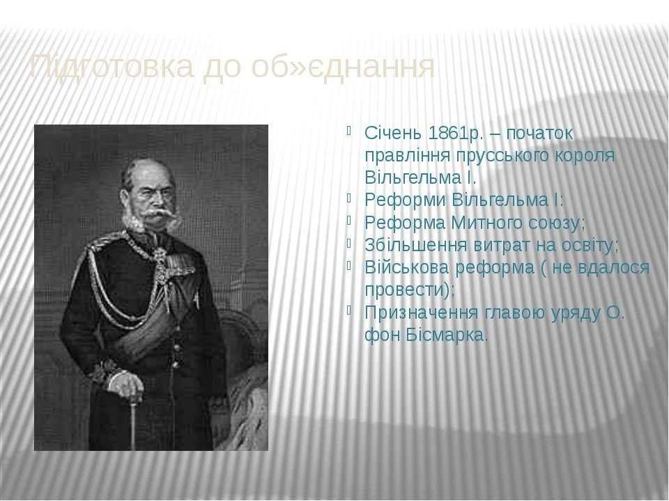 Підготовка до об»єднання Січень 1861р. – початок правління прусського короля ...