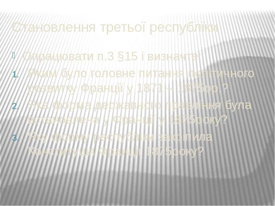 Становлення третьої республіки Опрацювати п.3 §15 і визначте: Яким було голов...