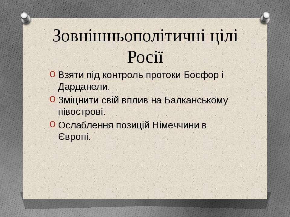 Зовнішньополітичні цілі Росії Взяти під контроль протоки Босфор і Дарданели. ...