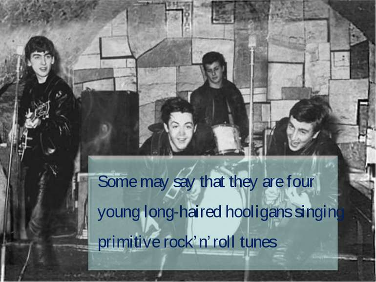 Some may say that they are four young long-haired hooligans singing primitive...