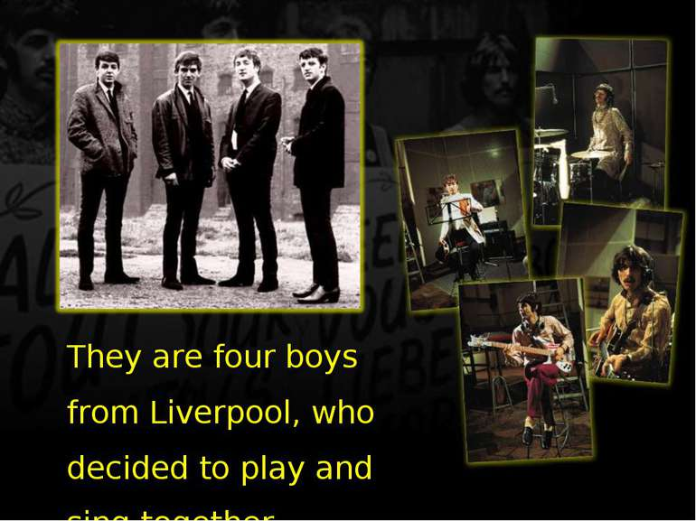 They are four boys from Liverpool, who decided to play and sing together.