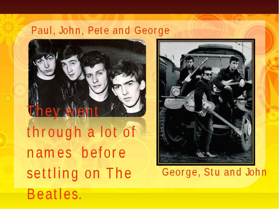 They went through a lot of names before settling on The Beatles. Paul, John, ...