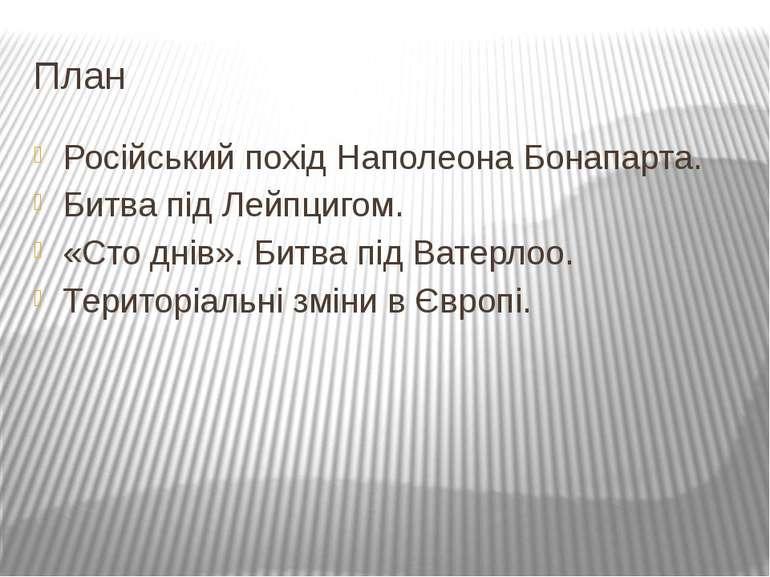 План Російський похід Наполеона Бонапарта. Битва під Лейпцигом. «Сто днів». Б...