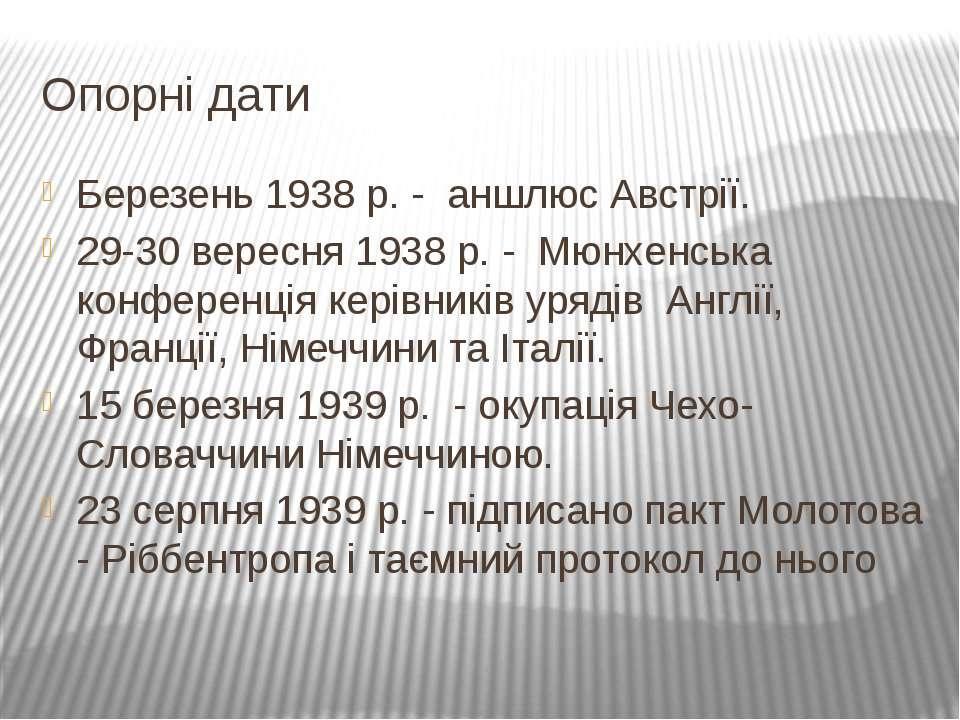 Опорні дати Березень 1938 р. - аншлюс Австрії. 29-30 вересня 1938 р. - Мюнхен...