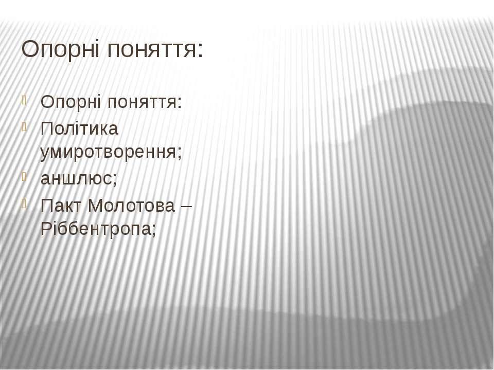 Опорні поняття: Опорні поняття: Політика умиротворення; аншлюс; Пакт Молотова...