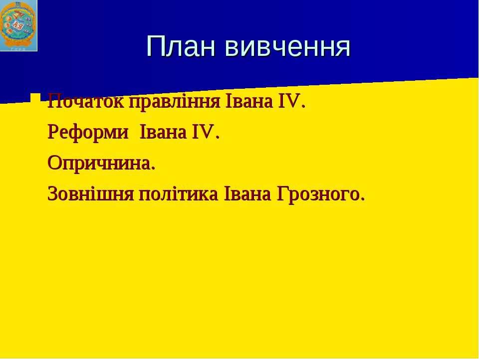 План вивчення Початок правління Івана IV. Реформи Івана IV. Опричнина. Зовніш...