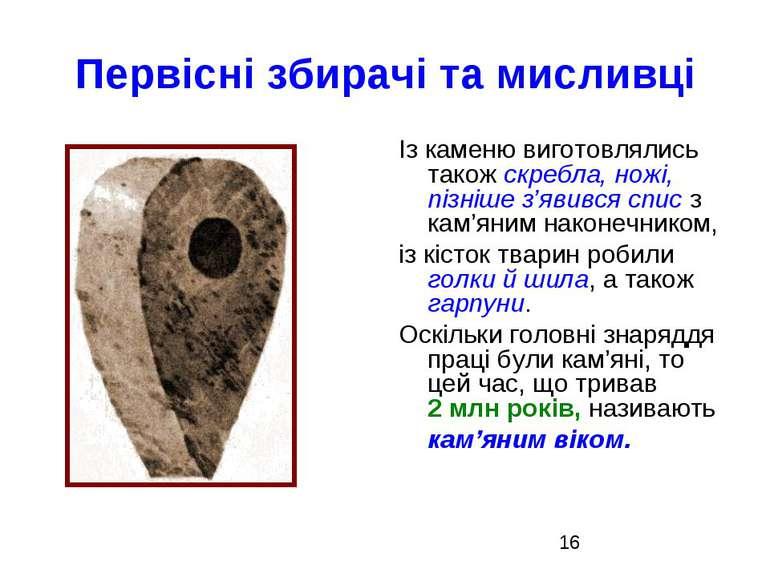Первісні збирачі та мисливці Із каменю виготовлялись також скребла, ножі, піз...