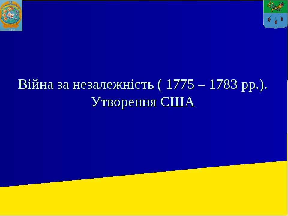 Війна за незалежність ( 1775 – 1783 рр.). Утворення США