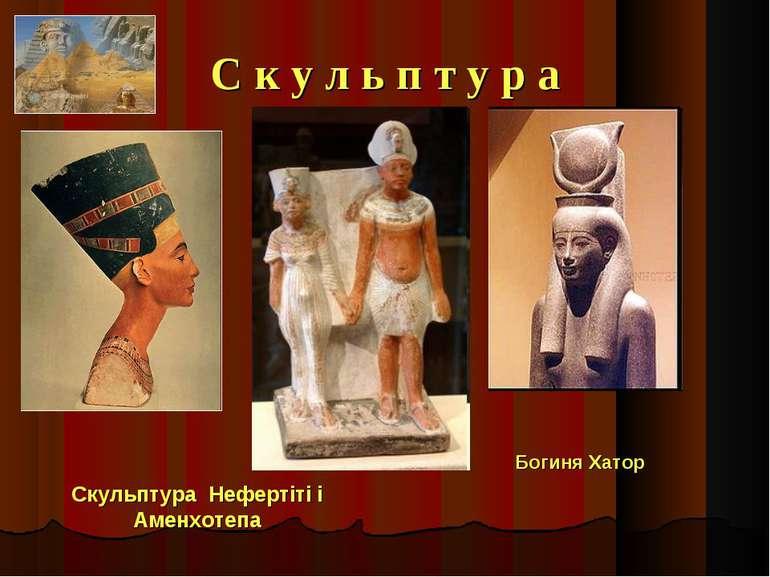 С к у л ь п т у р а Скульптура Нефертіті і Аменхотепа Богиня Хатор