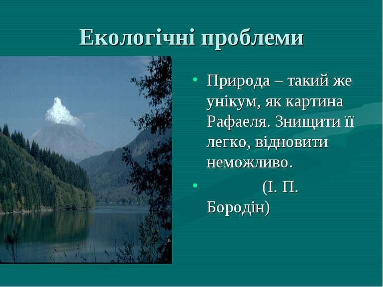 Екологічні проблеми Природа – такий же унікум, як картина Рафаеля. Знищити її...