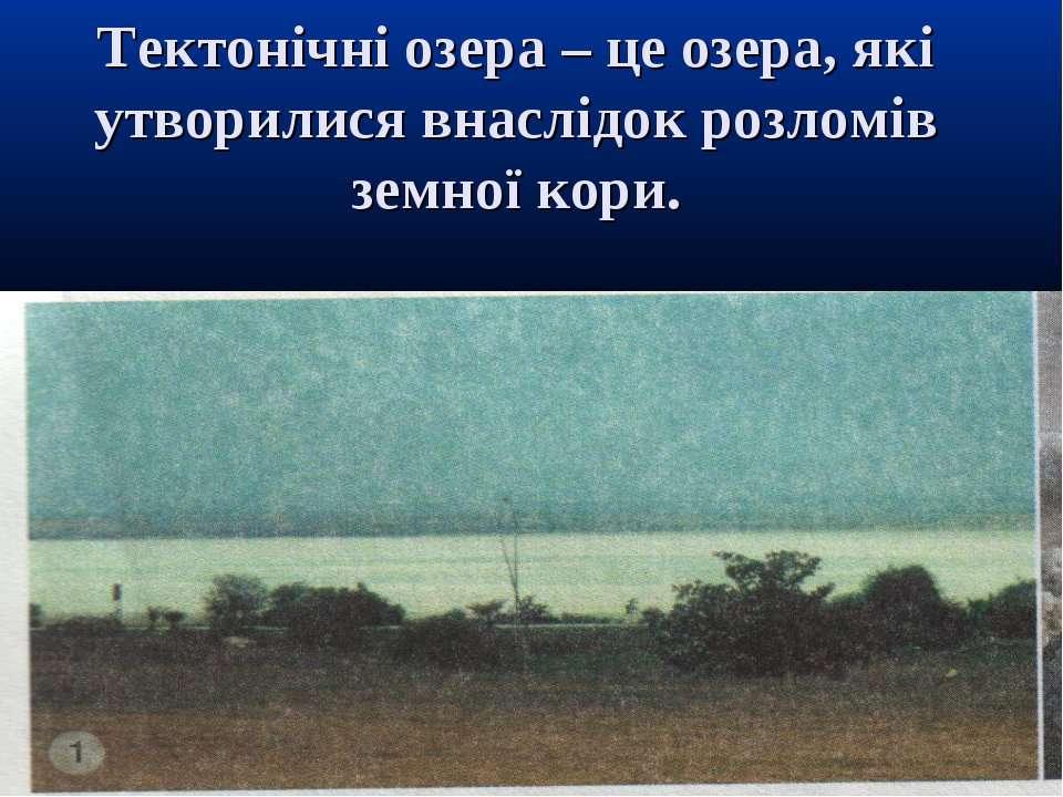 Тектонічні озера – це озера, які утворилися внаслідок розломів земної кори.