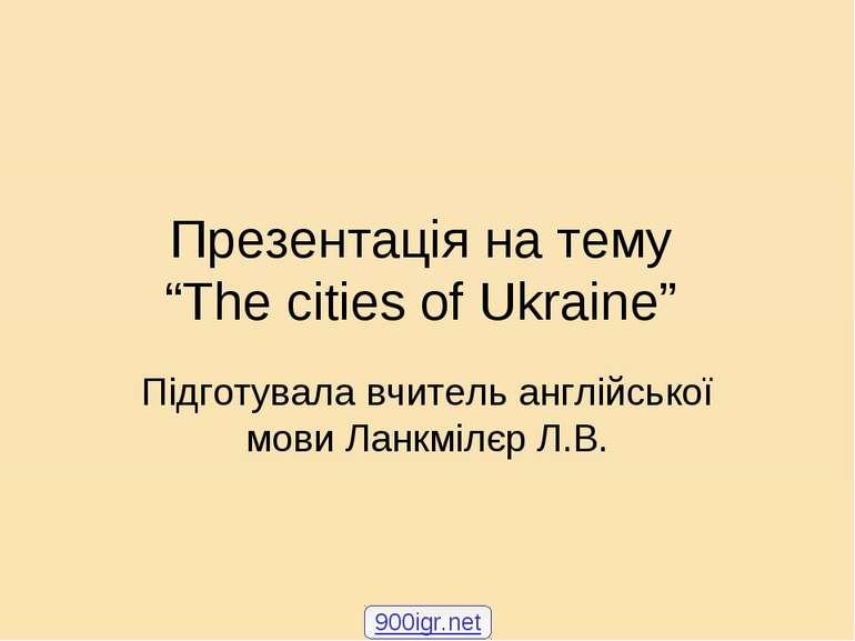 """Презентація на тему """"The cities of Ukraine"""" Підготувала вчитель англійської м..."""