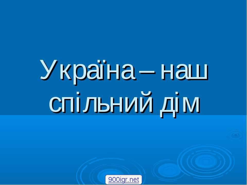 Україна – наш спільний дім 900igr.net