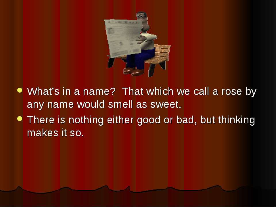 What's in a name? That which we call a rose by any name would smell as sweet....