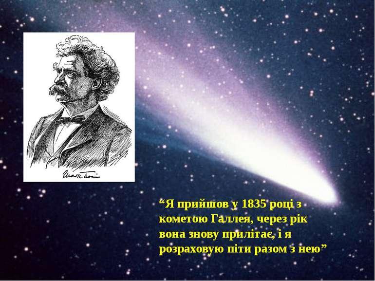 """""""Я прийшов у 1835 році з кометою Галлея, через рік вона знову прилітає, і я р..."""