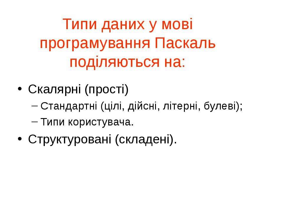 Типи даних у мові програмування Паскаль поділяються на: Скалярні (прості) Ста...
