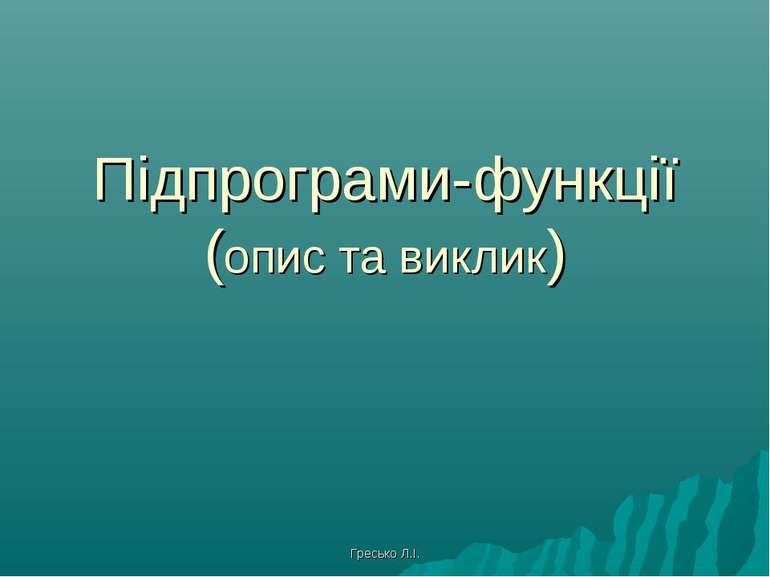 Підпрограми-функції (опис та виклик) Гресько Л.І.