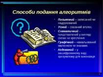 Способи подання алгоритмів Письмовий – записаний чи надрукований. Усний – ска...