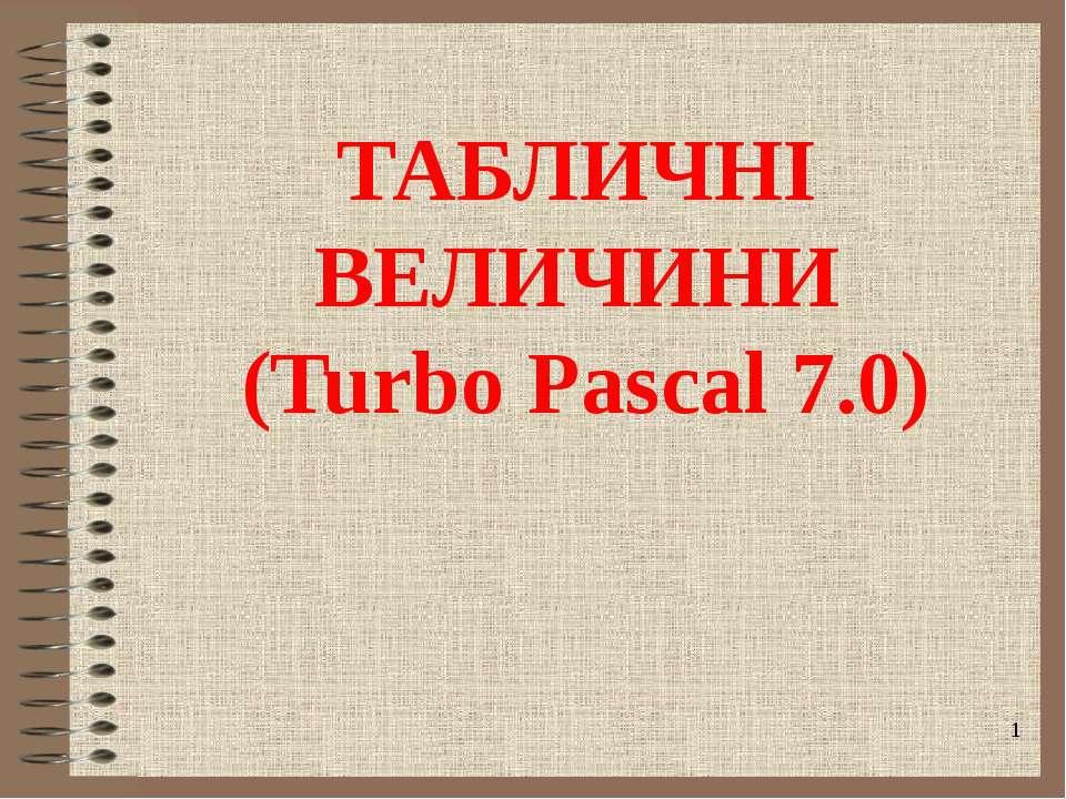ТАБЛИЧНІ ВЕЛИЧИНИ (Turbo Pascal 7.0)