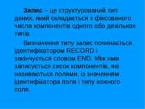 Запис – це структурований тип даних, який складається з фіксованого числа ком...