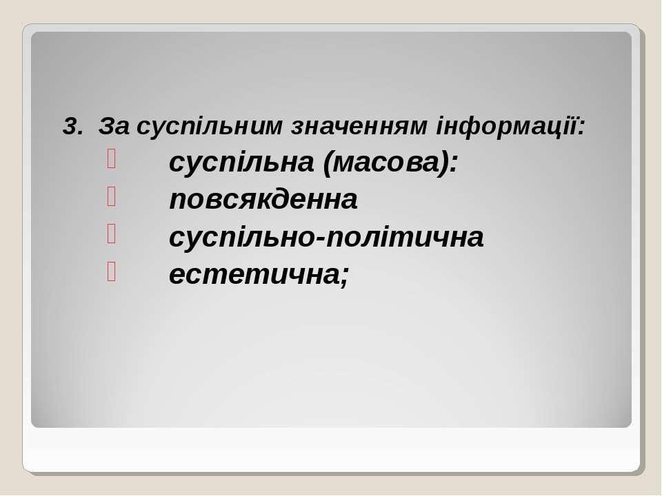 3. За суспільним значенням інформації: суспільна (масова): повсякденна суспіл...