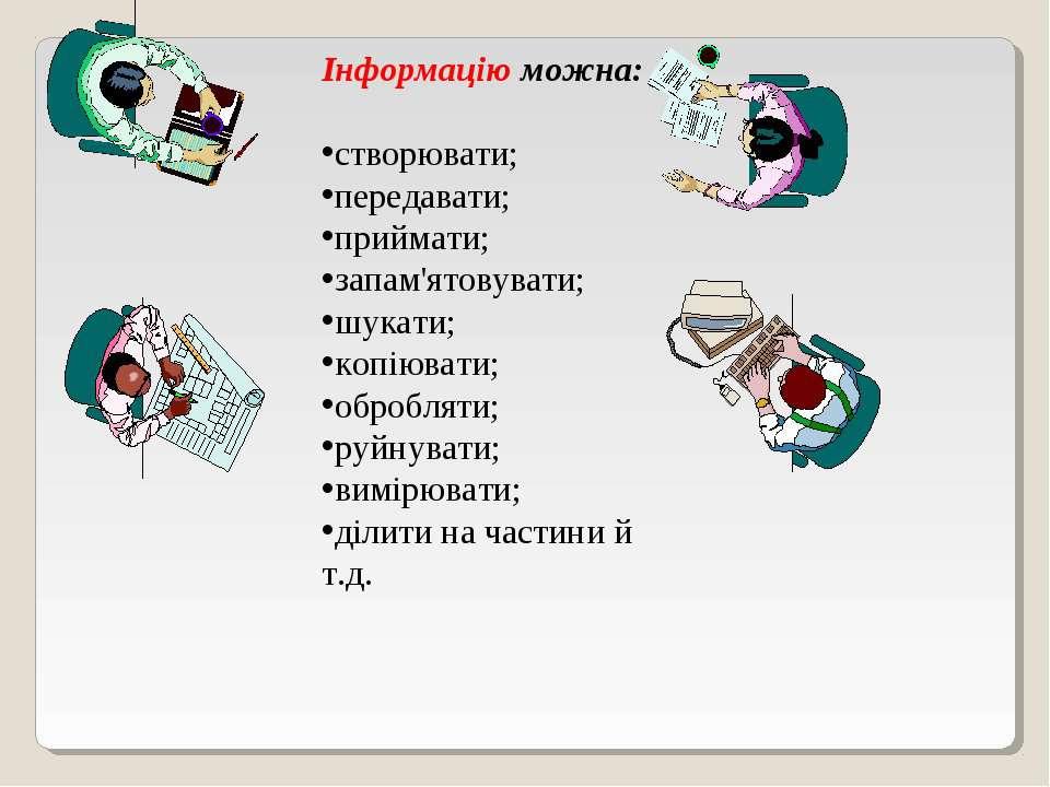 Інформацію можна: створювати; передавати; приймати; запам'ятовувати; шукати; ...