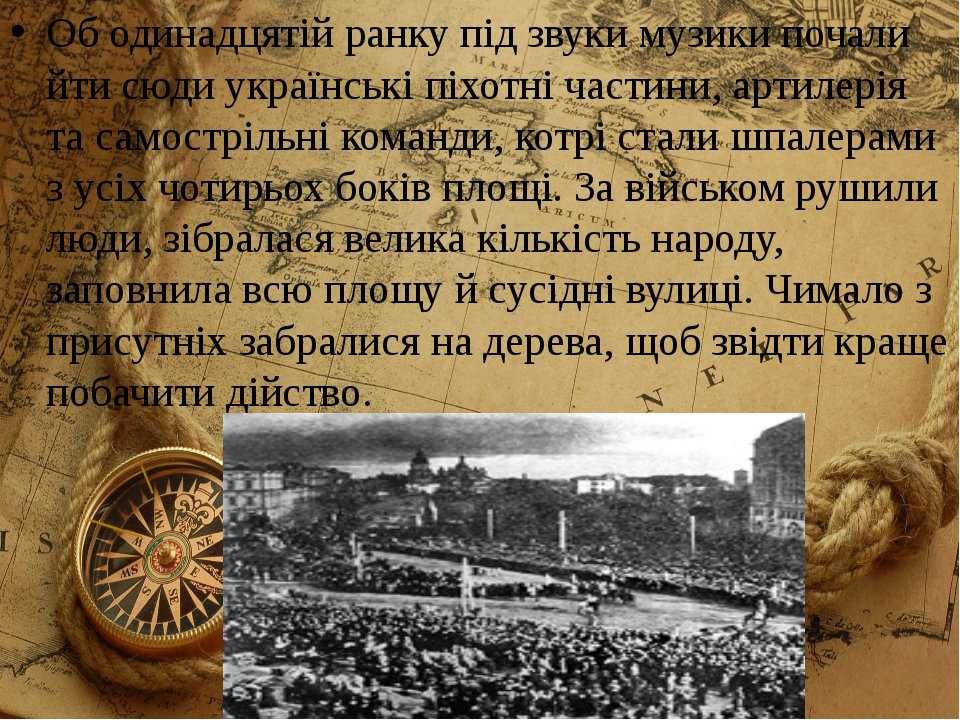 Об одинадцятій ранку під звуки музики почали йти сюди українські піхотні част...