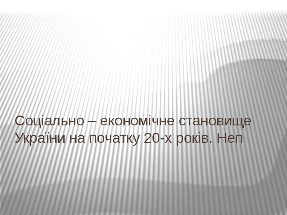 Соціально – економічне становище України на початку 20-х років. Неп