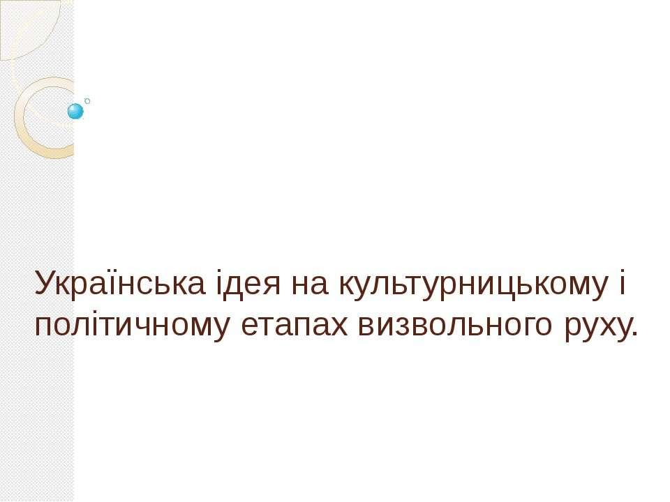 Українська ідея на культурницькому і політичному етапах визвольного руху.