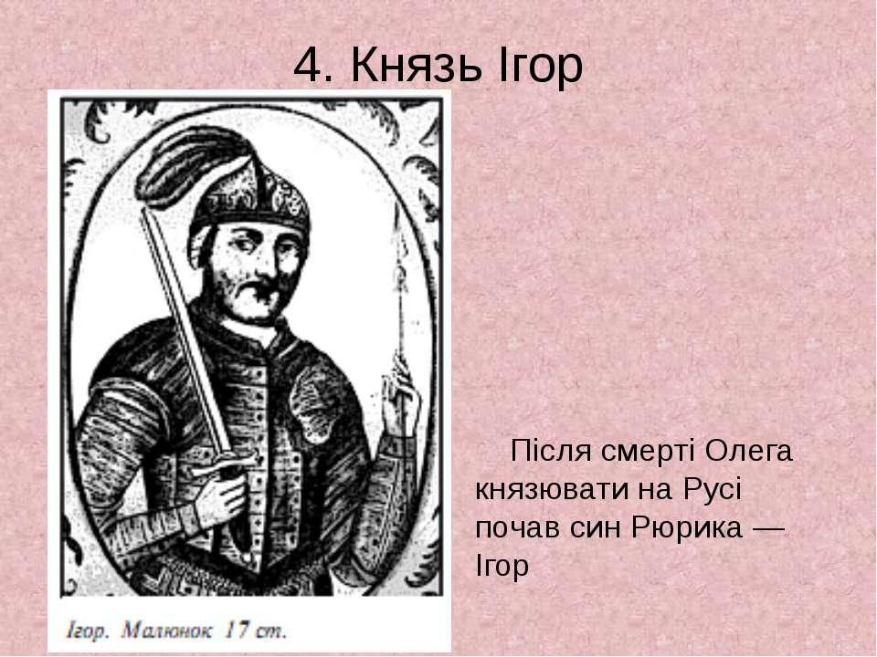 4. Князь Ігор Після смерті Олега князювати на Русі почав син Рюрика — Ігор