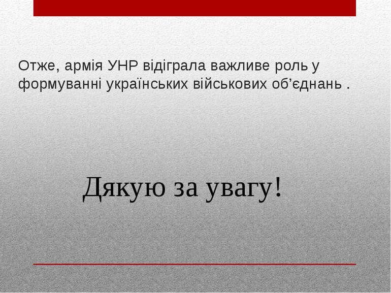 Отже, армія УНР відіграла важливе роль у формуванні українських військових об...