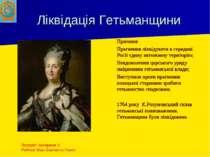 Ліквідація Гетьманщини Причини: Прагнення ліквідувати в середині Росії єдину ...