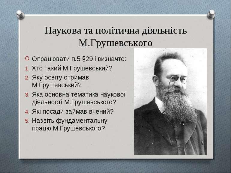 Наукова та політична діяльність М.Грушевського Опрацювати п.5 §29 і визначте:...