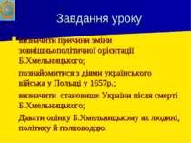 Завдання уроку визначити причини зміни зовнішньополітичної орієнтації Б.Хмель...
