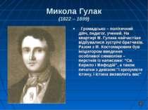 Микола Гулак (1822 – 1899) Громадсько – політичний діяч, педагог, учений. На ...