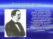 Пантелеймон Куліш (1819 – 1897) Письменник, учений, педагог, громадський діяч...