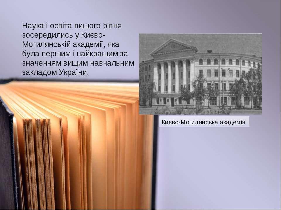 Наука і освіта вищого рівня зосередились у Києво-Могилянській академії, яка б...